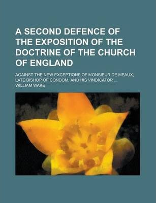 A Second Defence of the Exposition of the Doctrine of the Church of England; Against the New Exceptions of Monsieur de Meaux, Late Bishop of Condom, and His Vindicator ...