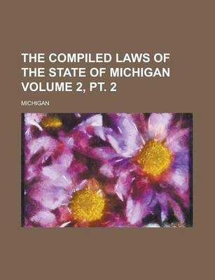 The Compiled Laws of the State of Michigan Volume 2, PT. 2