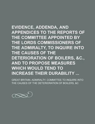 Evidence, Addenda, and Appendices to the Reports of the Committee Appointed by the Lords Commissioners of the Admiralty, to Inquire Into the Causes of the Deterioration of Boilers, &C., and to Propose Measures Which Would Tend to Increase