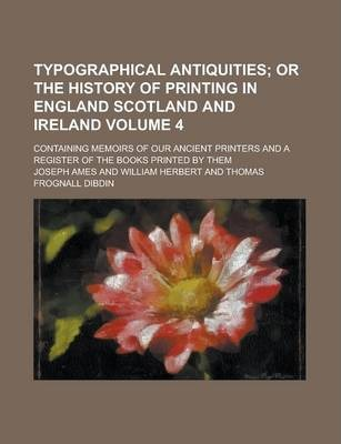 Typographical Antiquities; Containing Memoirs of Our Ancient Printers and a Register of the Books Printed by Them Volume 4