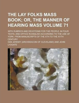 The Lay Folks Mass Book; With Rubrics and Devotions for the People, in Four Texts, and Office in English According to the Use of York, from Manuscripts of the Xth to the Xvth Century Volume 71