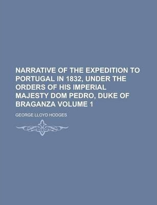 Narrative of the Expedition to Portugal in 1832, Under the Orders of His Imperial Majesty Dom Pedro, Duke of Braganza Volume 1