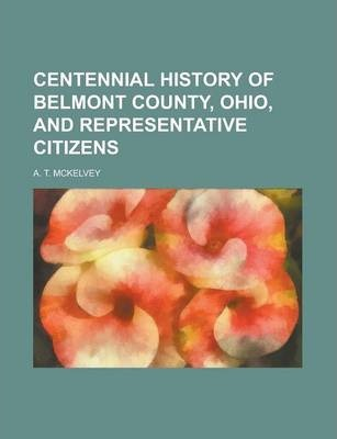 Centennial History of Belmont County, Ohio, and Representative Citizens