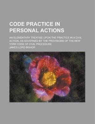 Code Practice in Personal Actions; An Elementary Treatise Upon the Practice in a Civil Action, as Governed by the Provisions of the New York Code of Civil Procedure