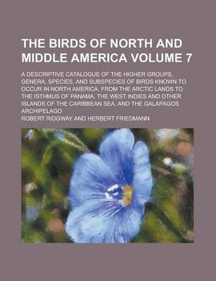 The Birds of North and Middle America; A Descriptive Catalogue of the Higher Groups, Genera, Species, and Subspecies of Birds Known to Occur in North America, from the Arctic Lands to the Isthmus of Panama, the West Indies and Volume 7