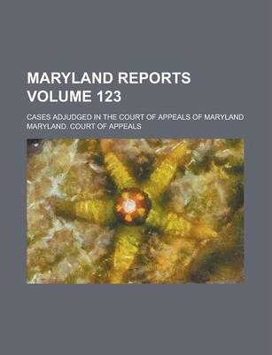Maryland Reports; Cases Adjudged in the Court of Appeals of Maryland Volume 123