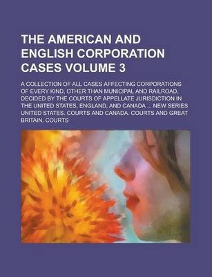 The American and English Corporation Cases; A Collection of All Cases Affecting Corporations of Every Kind, Other Than Municipal and Railroad, Decided by the Courts of Appellate Jurisdiction in the United States, England, and Volume 3