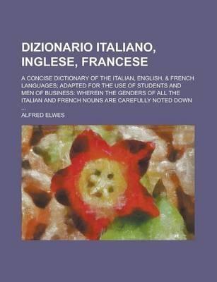 Dizionario Italiano, Inglese, Francese; A Concise Dictionary of the Italian, English, & French Languages; Adapted for the Use of Students and Men of Business