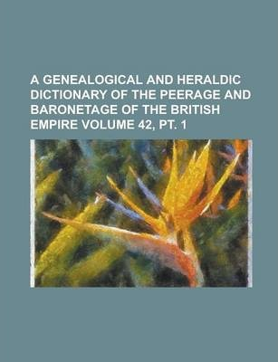 A Genealogical and Heraldic Dictionary of the Peerage and Baronetage of the British Empire Volume 42, PT. 1