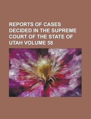 Reports of Cases Decided in the Supreme Court of the State of Utah Volume 58
