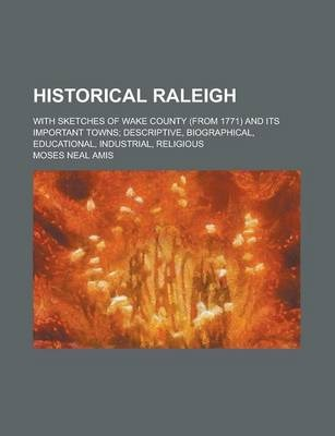 Historical Raleigh; With Sketches of Wake County (from 1771) and Its Important Towns; Descriptive, Biographical, Educational, Industrial, Religious