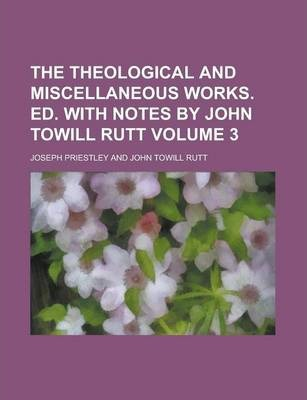 The Theological and Miscellaneous Works. Ed. with Notes by John Towill Rutt Volume 3