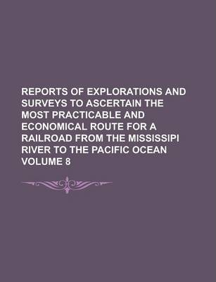 Reports of Explorations and Surveys to Ascertain the Most Practicable and Economical Route for a Railroad from the Mississipi River to the Pacific Ocean Volume 8