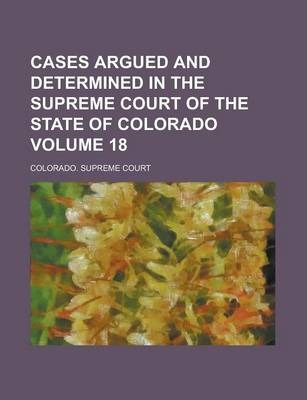 Cases Argued and Determined in the Supreme Court of the State of Colorado Volume 18