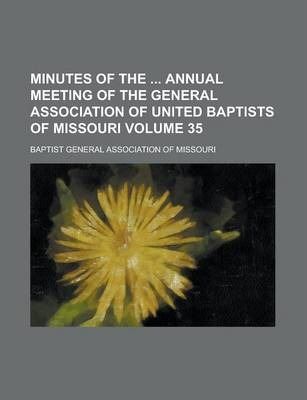 Minutes of the Annual Meeting of the General Association of United Baptists of Missouri Volume 35