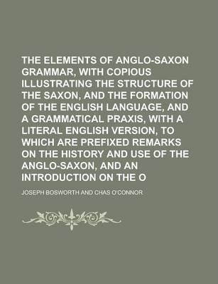 The Elements of Anglo-Saxon Grammar, with Copious Notes, Illustrating the Structure of the Saxon, and the Formation of the English Language, and a Grammatical Praxis, with a Literal English Version, to Which Are Prefixed Remarks on the