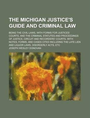 The Michigan Justice's Guide and Criminal Law; Being the Civil Laws, with Forms for Justices' Courts, and the Criminal Statutes and Proceedings of Justice, Circuit and Recorders' Courts, with Notes, Forms, and Cases Cited Including the