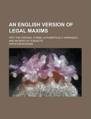 An English Version of Legal Maxims; With the Original Forms, Alphabetically Arranged, and an Index of Subjects