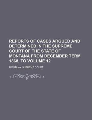 Reports of Cases Argued and Determined in the Supreme Court of the State of Montana from December Term 1868, to Volume 12