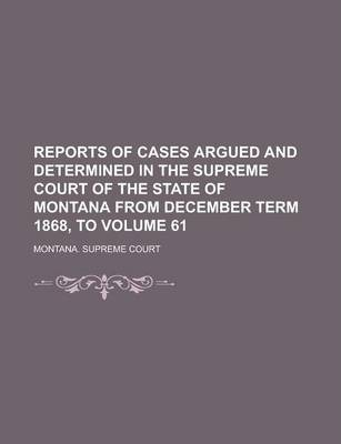 Reports of Cases Argued and Determined in the Supreme Court of the State of Montana from December Term 1868, to Volume 61