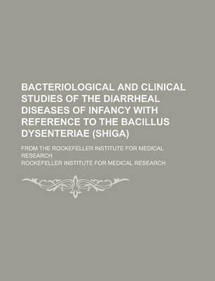 Bacteriological and Clinical Studies of the Diarrheal Diseases of Infancy with Reference to the Bacillus Dysenteriae (Shiga); From the Rockefeller Institute for Medical Research