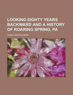 Looking Eighty Years Backward and a History of Roaring Spring, Pa