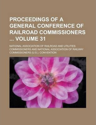 Proceedings of a General Conference of Railroad Commissioners Volume 31