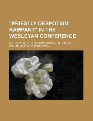 """""""Priestly Despotism Rampant"""" in the Wesleyan Conference; A Letter to the Right Hon. Lord John Russell ..."""