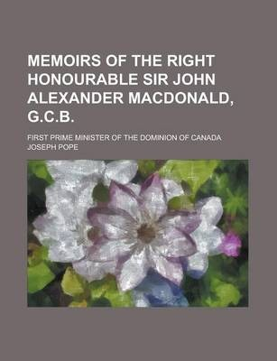 Memoirs of the Right Honourable Sir John Alexander MacDonald, G.C.B; First Prime Minister of the Dominion of Canada