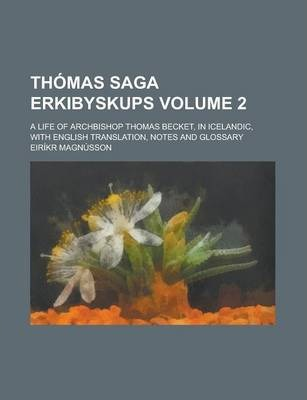 Thomas Saga Erkibyskups; A Life of Archbishop Thomas Becket, in Icelandic, with English Translation, Notes and Glossary Volume 2