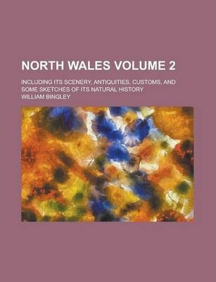 North Wales; Including Its Scenery, Antiquities, Customs, and Some Sketches of Its Natural History Volume 2