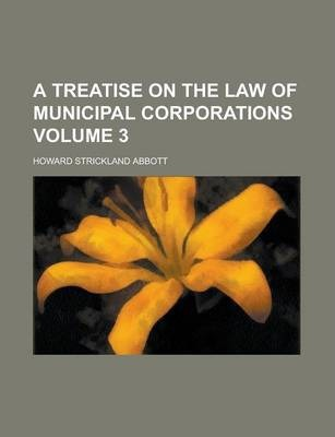 A Treatise on the Law of Municipal Corporations Volume 3