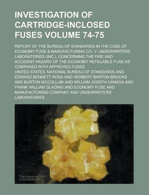 Investigation of Cartridge-Inclosed Fuses; Report of the Bureau of Standards in the Case of Economy Fuse & Manufacturing Co. V. Underwriters' Laboratories (Inc.), Concerning the Fire and Accident Hazard of the Economy Volume 74-75