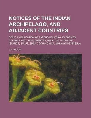 Notices of the Indian Archipelago, and Adjacent Countries; Being a Collection of Papers Relating to Borneo, Celebes, Bali, Java, Sumatra, Nias, the Philippine Islands, Sulus, Siam, Cochin China, Malayan Peninsula ...