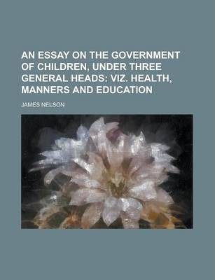 An Essay on the Government of Children, Under Three General Heads