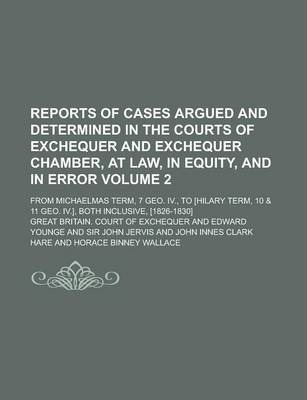 Reports of Cases Argued and Determined in the Courts of Exchequer and Exchequer Chamber, at Law, in Equity, and in Error; From Michaelmas Term, 7 Geo. IV., to [Hilary Term, 10 & 11 Geo. IV.], Both Inclusive, [1826-1830] Volume 2