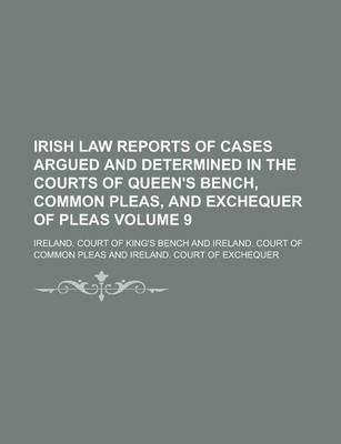 Irish Law Reports of Cases Argued and Determined in the Courts of Queen's Bench, Common Pleas, and Exchequer of Pleas Volume 9