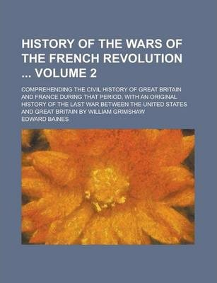 History of the Wars of the French Revolution; Comprehending the Civil History of Great Britain and France During That Period, with an Original History of the Last War Between the United States and Great Britain by William Grimshaw Volume 2