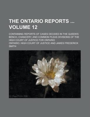 The Ontario Reports; Containing Reports of Cases Decided in the Queen's Bench, Chancery, and Common Pleas Divisions of the High Court of Justice for Ontario Volume 12