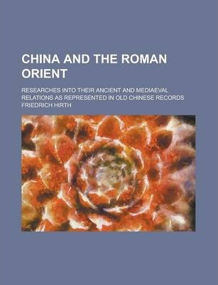 China and the Roman Orient; Researches Into Their Ancient and Mediaeval Relations as Represented in Old Chinese Records