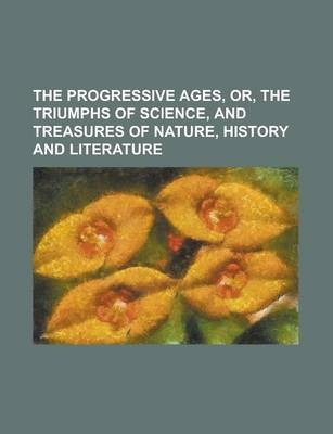 The Progressive Ages, Or, the Triumphs of Science, and Treasures of Nature, History and Literature