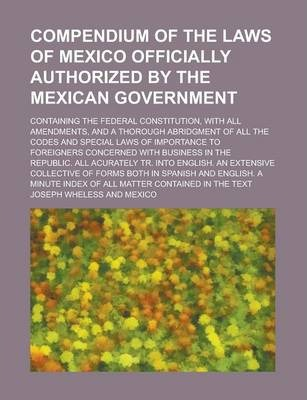 Compendium of the Laws of Mexico Officially Authorized by the Mexican Government; Containing the Federal Constitution, with All Amendments, and a Thorough Abridgment of All the Codes and Special Laws of Importance to Foreigners Concerned