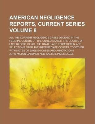 American Negligence Reports, Current Series; All the Current Negligence Cases Decided in the Federal Courts of the United States, the Courts of Last Resort of All the States and Territories, and Selections from the Intermediate Volume 8