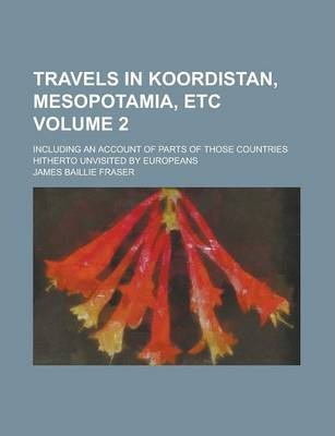 Travels in Koordistan, Mesopotamia, Etc; Including an Account of Parts of Those Countries Hitherto Unvisited by Europeans Volume 2