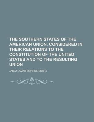 The Southern States of the American Union, Considered in Their Relations to the Constitution of the United States and to the Resulting Union