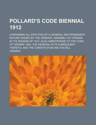 Pollard's Code Biennial 1912; Containing All Statutes of a General and Permanent Nature Passed by the General Assembly of Virginia at Its Session of 1912. Also Annotations to the Code of Virginia 1904, the General Acts Subsequent Thereto,
