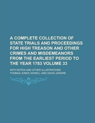 A Complete Collection of State Trials and Proceedings for High Treason and Other Crimes and Misdemeanors from the Earliest Period to the Year 1783; With Notes and Other Illustrations Volume 33