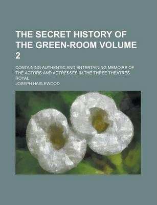 The Secret History of the Green-Room; Containing Authentic and Entertaining Memoirs of the Actors and Actresses in the Three Theatres Royal Volume 2