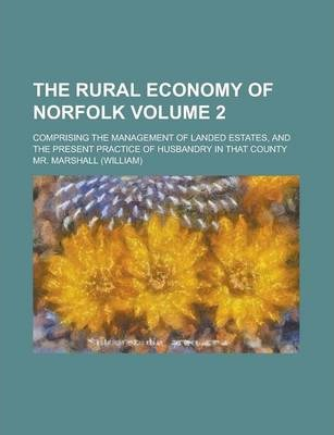 The Rural Economy of Norfolk; Comprising the Management of Landed Estates, and the Present Practice of Husbandry in That County Volume 2