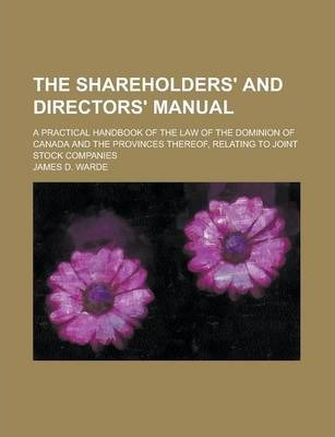 The Shareholders' and Directors' Manual; A Practical Handbook of the Law of the Dominion of Canada and the Provinces Thereof, Relating to Joint Stock Companies